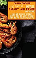 The Perfect Breville Smart Air Fryer Oven Cookbook: Easy and Delicious Air Fryer Recipes That Are Good For Your Body and Live A Healthy Lifestyle