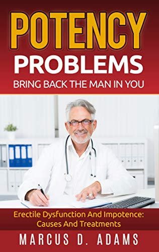 Potency Problems: Bring Back The Man In You: Erectile Dysfunction And Impotence: Causes And Treatments (English Edition)