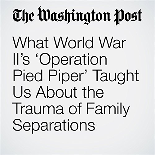 What World War II's 'Operation Pied Piper' Taught Us About the Trauma of Family Separations copertina