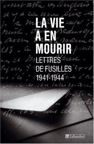 La Vie à en mourir : Lettres de fusillés, 1941-1944