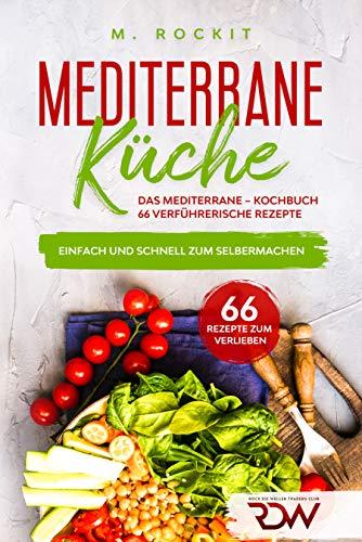 Mediterrane -Küche.Das Mediterrane –Kochbuch, 66 verführerische Rezepte.: Einfach und schnell zum Selbermachen. (66 Rezepte zum Verlieben 40)