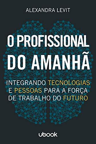 O Profissional do Amanhã. Integrando Tecnologias e Pessoas Para a Força de Trabalho do Futuro