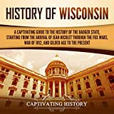 History of Wisconsin: A Captivating Guide to the History of the Badger State, Starting from the Arrival of Jean Nicolet Through the Fox Wars, War of 1812, and Gilded Age to the Present
