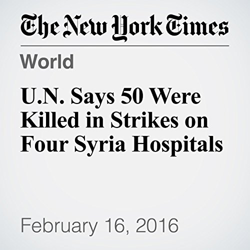 U.N. Says 50 Were Killed in Strikes on Four Syria Hospitals cover art