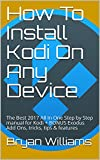 How To Install Kodi On Any Device: The Best 2017 All In One Step by Step manual for Kodi + BONUS Exodus Add Ons, tricks, tips & features