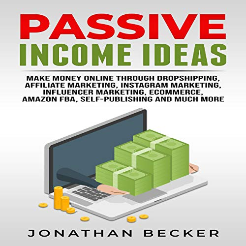 Passive Income Ideas: Make Money Online Through Dropshipping, Affiliate Marketing, Instagram Marketing, Influencer Marketing, Ecommerce, Amazon FBA, Self-Publishing, and Much More cover art