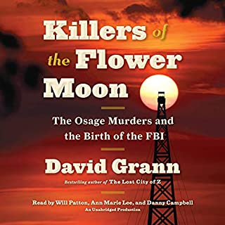 Killers of the Flower Moon     The Osage Murders and the Birth of the FBI              By:                                                                                                                                 David Grann                               Narrated by:                                                                                                                                 Will Patton,                                                                                        Ann Marie Lee,                                                                                        Danny Campbell                      Length: 9 hrs and 4 mins     7,989 ratings     Overall 4.4