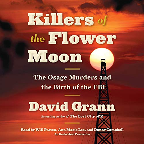 Killers of the Flower Moon     The Osage Murders and the Birth of the FBI              By:                                                                                                                                 David Grann                               Narrated by:                                                                                                                                 Will Patton,                                                                                        Ann Marie Lee,                                                                                        Danny Campbell                      Length: 9 hrs and 4 mins     8,389 ratings     Overall 4.4