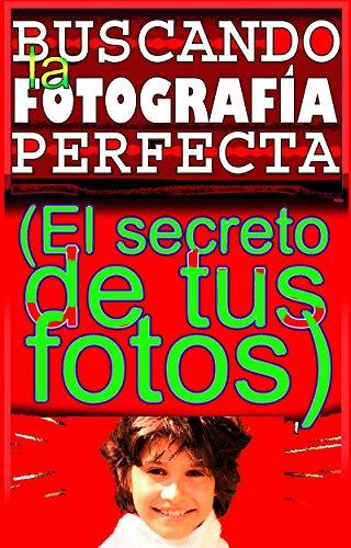 BUSCANDO LA FOTOGRAFÍA PERFECTA: EL SECRETO DE TUS FOTOS (Spanish Edition)