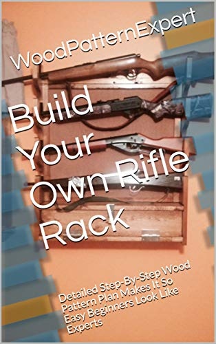 Build Your Own Rifle Rack: Detailed Step-By-Step Wood Pattern Plan Makes It So Easy Beginners Look Like Experts