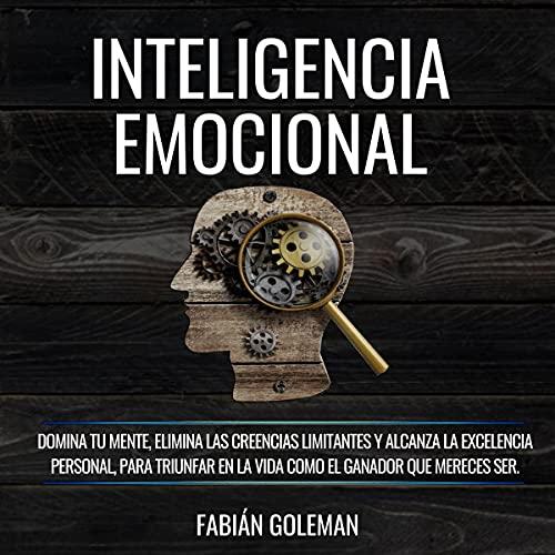 Inteligencia Emocional [Emotional Intelligence]: Domina Tu Mente, Elimina Las Creencias Limitantes Y