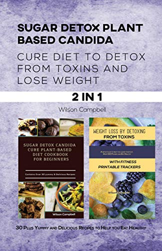 SUGAR DETOX PLANT BASED CANDIDA CURE DIET TO DETOX FROM TOXINS AND LOSE WEIGHT: 30 Plus Yummy and Delicious Recipes to Help you Eat Healthy (English Edition)