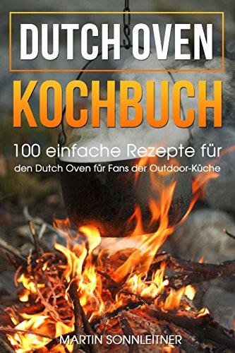 Dutch Oven: 100 Einfache Rezepte für den Dutch Oven für Fans der Outdoor Küche