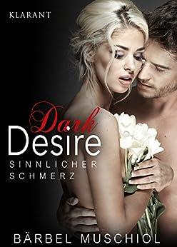 Dark Desire - Sinnlicher Schmerz. Erotischer Roman von [Muschiol, Bärbel]
