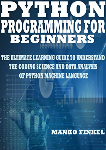 PYTHON PROGRAMMING FOR BEGINNERS: THE ULTIMATE LEARNING GUIDE TO UNDERSTAND THE CODING SCIENCE AND DATA ANALYSIS OF PYTHON MACHINE LANGUAGE (English Edition)