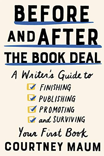 Before and After the Book Deal: A Writer's Guide to Finishing, Publishing,...