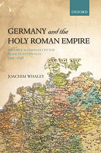 Germany and the Holy Roman Empire: Volume I: Maximilian I To The Peace Of Westphalia, 1493-1648 (Oxford History Of Early