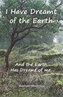 I Have Dreamt of the Earth: And the Earth Has Dreamt of Me