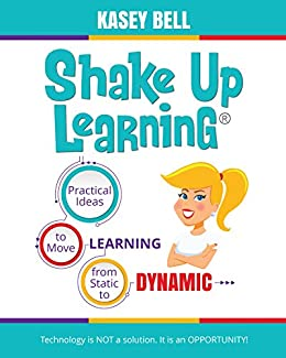 Shake Up Learning: Practical Ideas to Move Learning from Static to Dynamic by [Kasey Bell]