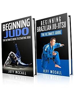 Judo and BJJ Boxset: The Ultimate Guide To Beginning Judo & The Ultimate Guide To Beginning Brazilian Jiu-Jitsu by [Jeff McCall]