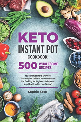 Keto Instant Pot Cookbook: 500 Wholesome Recipes You'll Want to Make Everyday. The Complete Guide to Keto Diet Instant Pot Cooking for Beginners to ... and to Lose Weight (Keto Healthy Lifestyle)