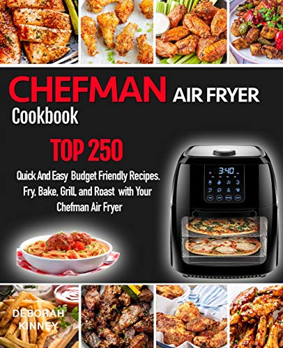 CHEFMAN AIR FRYER Cookbook: TOP 250 Quick And Easy Budget Friendly Recipes. Fry, Bake, Grill, and Roast with Your Chefman Air Fryer