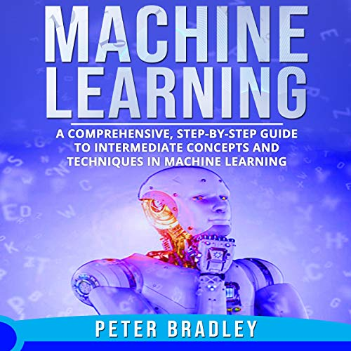 Machine Learning: A Comprehensive, Step-by-Step Guide to Intermediate Concepts and Techniques in Machine Learning cover art