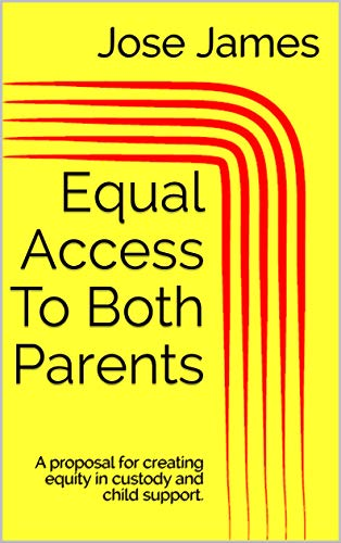 Equal Access To Both Parents: A proposal for creating equity in custody and child support. (English Edition)