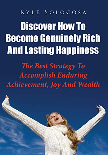 Discover How To Become Genuinely Rich And Lasting Happiness: The Best Strategy to Accomplish Enduring Achievement, Joy and Wealth (English Edition)