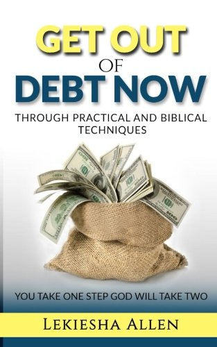 Get Out Of Debt Now: Through Practical And Biblical Techniques