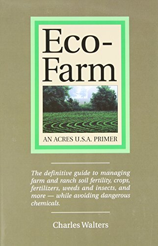 Eco-Farm, An Acres U.S.A. Primer: The definitive guide to managing farm and ranch soil fertility, crops, fertilizers, weeds and insects while avoiding dangerous chemicals by Charles Walters (2003-06-01)