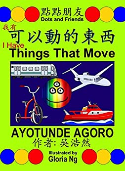 I Have Things That Move 我有可以動的東西 (Traditional Edition 繁體版): A Bilingual Chinese-English Book about Transportation (Dots and Friends 點點朋友書籍 2) by [Ayotunde Agoro, Gloria Ng, Emily Ng]