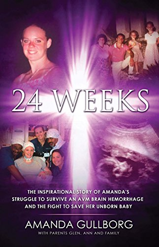 24 Weeks: The Inspirational Story of Amanda's Struggle to Survive an AVM Brain Hemorrhage and the Fight to Save Her Unborn Baby