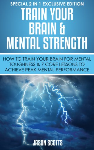 Train Your Brain & Mental Strength : How to Train Your Brain for Mental Toughness & 7 Core Lessons to Achieve Peak Mental Performance: (Special 2 In 1 Exclusive Edition) (English Edition)