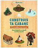 CONSTRUIS TA CABANE !: 30 Modèles pas-à-pas. Dans le jardin, en forêt ou à la maison