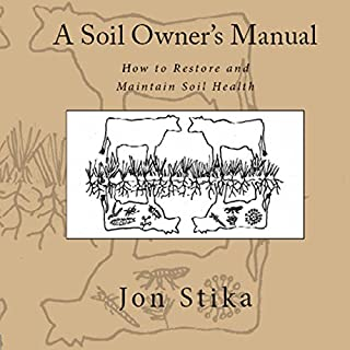 A Soil Owner's Manual     How to Restore and Maintain Soil Health              By:                                                                                                                                 Jon Stika                               Narrated by:                                                                                                                                 Greg Young                      Length: 3 hrs and 10 mins     29 ratings     Overall 4.2