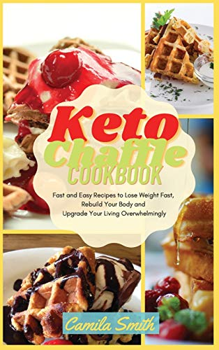 Keto Chaffle Cookbook: Fast and Easy Recipes to Lose Weight Fast, Rebuild Your Body and Upgrade Your Living Overwhelmingly