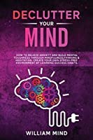 Declutter Your Mind: How to Relieve Anxiety and Build Mental Toughness Through Mindfulness, Thinking & Meditation. Create Your Own Stress-free Environment by Learning Success Habits. (Emotional Intelligence)