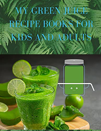 MY GREEN JUICE RECIPE BOOKS FOR KIDS AND ADULTS: 100+ Tasty Recipes to Lose Weight, Gain Energy, and Feel Great in Your Body (English Edition)