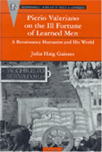 Pierio Valeriano on the Ill-Fortune of Learned Men: A Renaissance Humanist and His World