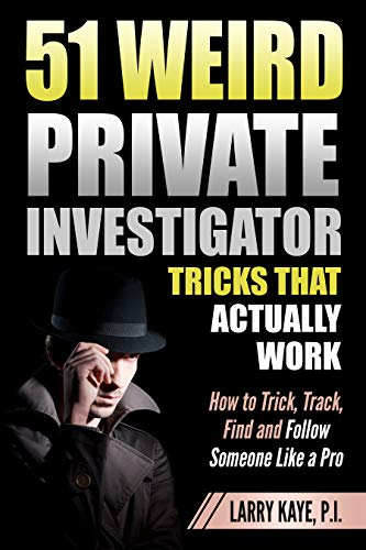 51 Weird Private Investigator Tricks That Actually Work: How to Trick, Track, Find and Follow Someone Like a Pro by [Larry Kaye Private Investigator]