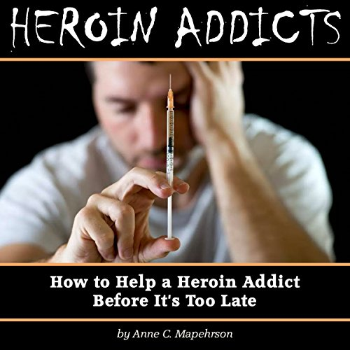Heroin Addicts: How to Help a Heroin Addict Before It's Too Late audiobook cover art