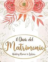 Il Diario Del Matrimonio: Wedding Planner in italiano, agenda della sposa con le cose da fare e il diario settimana per settimana per l organizzazione perfetta delle Nozze. Ottimo regalo di fidanzamento per la futura sposa. 140 pagine Formato A4
