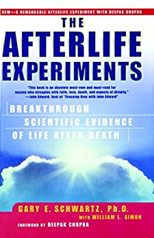 The Afterlife Experiments: Breakthrough Scientific Evidence of Life After Death by [Gary E. Schwartz, Deepak Chopra, William L. Simon]