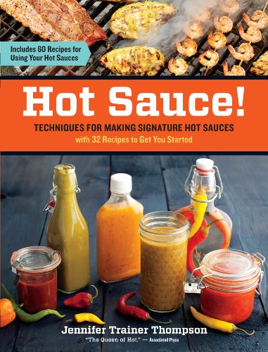 Hot Sauce: Techniques for Making Signature Hot Sauces with 32 Recipes to Get You Started Includes 60 Recipes for Using Your Hot Sauces