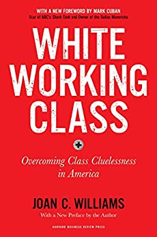 White Working Class, With a New Foreword by Mark Cuban and a New Preface by the Author: Overcoming Class Cluelessness in America by [Joan C. Williams, Mark Cuban]