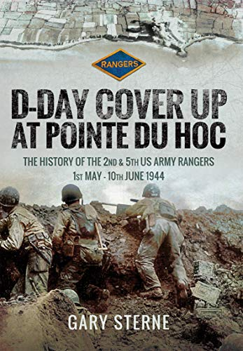 D-Day Cover Up at Pointe du Hoc: The History of the 2nd & 5th US Army Rangers, 1st May–10th June 1944 (English Edition)