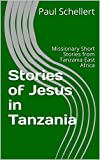 Stories of Jesus in Tanzania: Missionary Short Stories from Tanzania East Africa (English Edition)