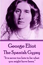 """George Eliot - The Spanish Gypsy: """"It is never too late to be what you might have been."""""""