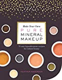 Make Your Own Pure Mineral Makeup: 79 Easy Hypoallergenic Recipes for Radiant Beauty - Heather Anderson